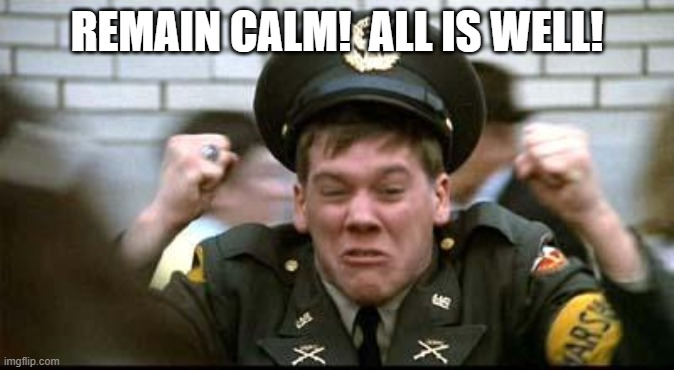 REMAIN CALM!  ALL IS WELL! | image tagged in kevin bacon - animal house | made w/ Imgflip meme maker