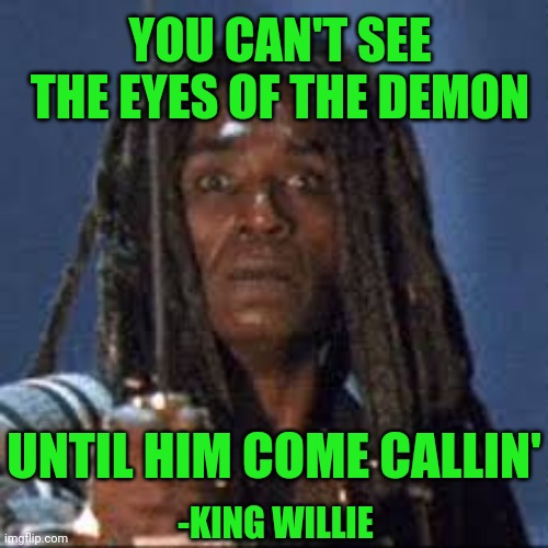King willie |  YOU CAN'T SEE THE EYES OF THE DEMON; UNTIL HIM COME CALLIN'; -KING WILLIE | image tagged in predator | made w/ Imgflip meme maker