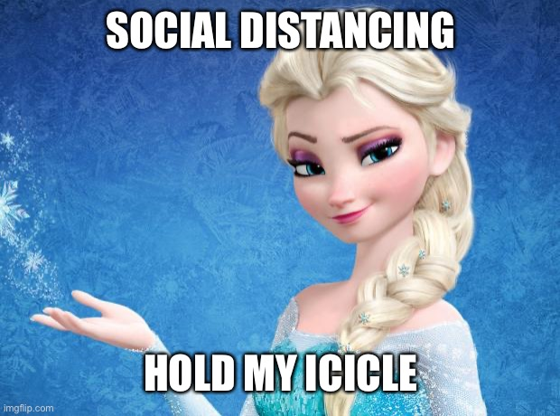 Elsa Frozen | SOCIAL DISTANCING HOLD MY ICICLE | image tagged in elsa frozen | made w/ Imgflip meme maker