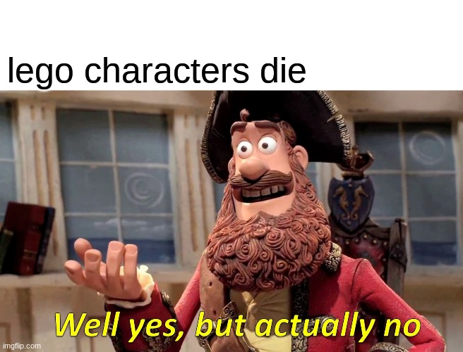 Well Yes, But Actually No Meme | lego characters die | image tagged in memes,well yes but actually no | made w/ Imgflip meme maker