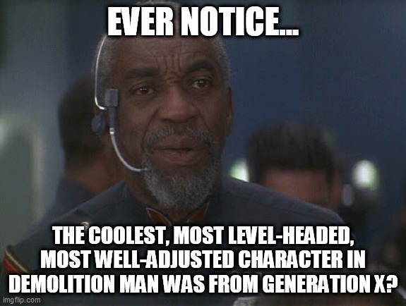 and he's even named zachary | EVER NOTICE... THE COOLEST, MOST LEVEL-HEADED, MOST WELL-ADJUSTED CHARACTER IN DEMOLITION MAN WAS FROM GENERATION X? | image tagged in generation x,bill cobbs,dystopia,dont let this movie become our future,demolition man | made w/ Imgflip meme maker