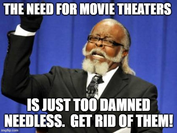 Too Damn High Meme | THE NEED FOR MOVIE THEATERS IS JUST TOO DAMNED NEEDLESS.  GET RID OF THEM! | image tagged in memes,too damn high | made w/ Imgflip meme maker
