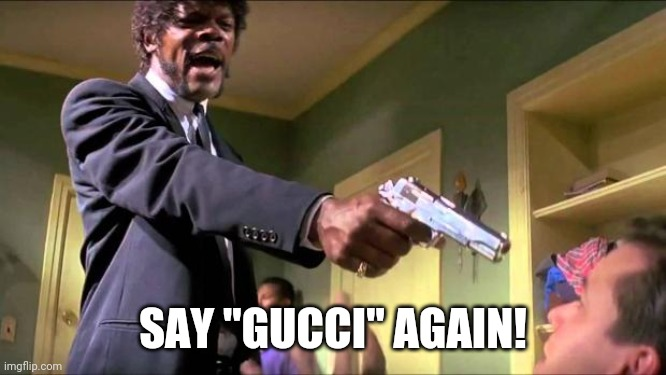 "It's all Gucci |  SAY ""GUCCI"" AGAIN! 