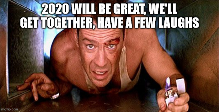 2020 WILL BE GREAT, WE'LL GET TOGETHER, HAVE A FEW LAUGHS | image tagged in bruce willis,covid-19,die hard | made w/ Imgflip meme maker