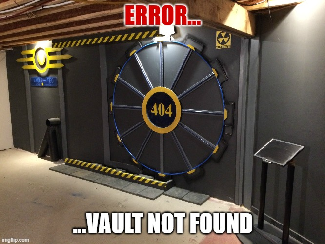 Error 404... | ERROR... ...VAULT NOT FOUND | image tagged in fallout 4 | made w/ Imgflip meme maker