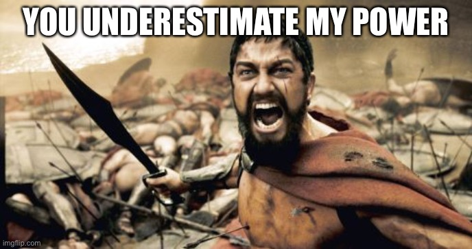 Sparta Leonidas Meme | YOU UNDERESTIMATE MY POWER | image tagged in memes,sparta leonidas | made w/ Imgflip meme maker