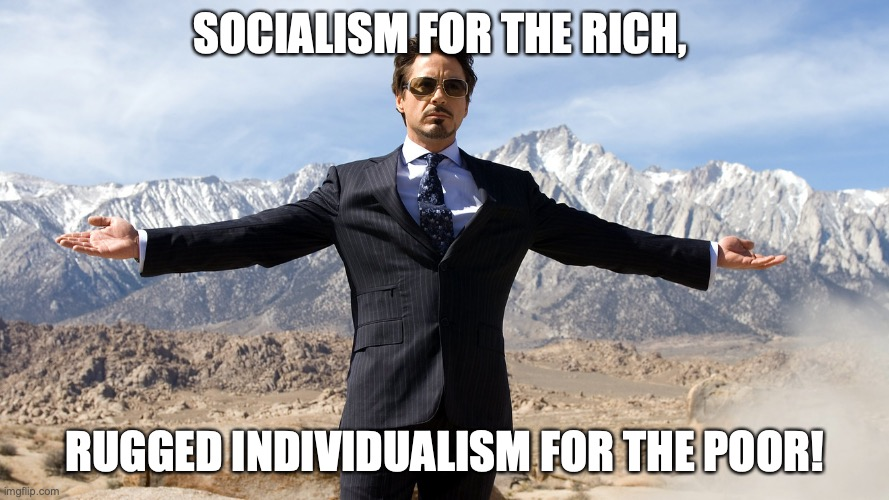 When it's bailout time . . . | SOCIALISM FOR THE RICH, RUGGED INDIVIDUALISM FOR THE POOR! | image tagged in coronavirus,economy,stock market,rich | made w/ Imgflip meme maker