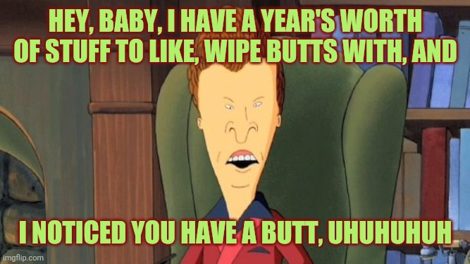 Come to Butthead |  HEY, BABY, I HAVE A YEAR'S WORTH OF STUFF TO LIKE, WIPE BUTTS WITH, AND; I NOTICED YOU HAVE A BUTT, UHUHUHUH | image tagged in butthead,cleaning,wealth,covid-19,coronavirus | made w/ Imgflip meme maker