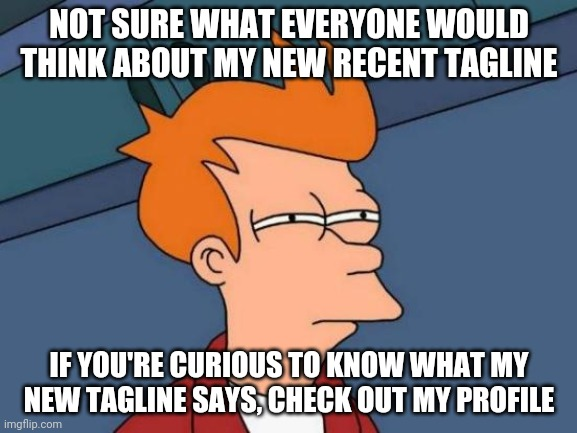 Not Sure If | NOT SURE WHAT EVERYONE WOULD THINK ABOUT MY NEW RECENT TAGLINE IF YOU'RE CURIOUS TO KNOW WHAT MY NEW TAGLINE SAYS, CHECK OUT MY PROFILE | image tagged in memes,futurama fry | made w/ Imgflip meme maker