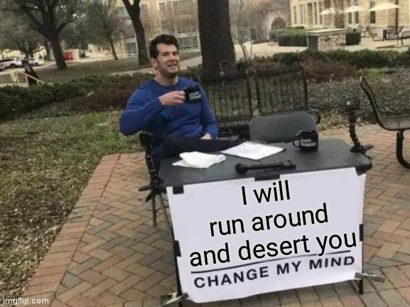 Change My Mind Meme | I will run around and desert you | image tagged in memes,change my mind | made w/ Imgflip meme maker