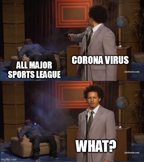 Who Killed Hannibal |  CORONA VIRUS; ALL MAJOR SPORTS LEAGUE; WHAT? | image tagged in memes,who killed hannibal | made w/ Imgflip meme maker