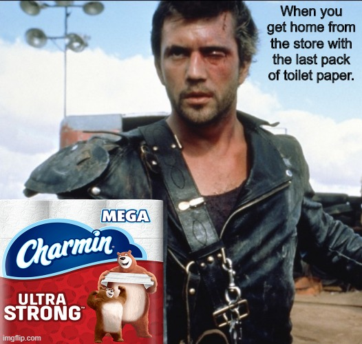 Mad Max 2 | When you get home from the store with the last pack of toilet paper. | image tagged in mad max 2,memes,coronavirus,corona virus,toilet paper | made w/ Imgflip meme maker