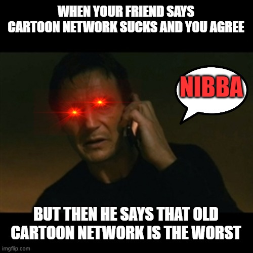 Liam Neeson Taken Meme | WHEN YOUR FRIEND SAYS CARTOON NETWORK SUCKS AND YOU AGREE BUT THEN HE SAYS THAT OLD CARTOON NETWORK IS THE WORST NIBBA | image tagged in memes,liam neeson taken,cartoon network | made w/ Imgflip meme maker