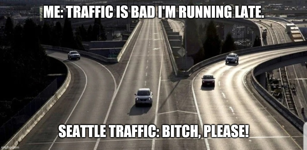 ME: TRAFFIC IS BAD I'M RUNNING LATE. SEATTLE TRAFFIC: B**CH, PLEASE! | image tagged in coronavirus | made w/ Imgflip meme maker
