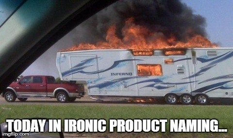 TODAY IN IRONIC PRODUCT NAMING... | image tagged in irony,funny,fire,camper | made w/ Imgflip meme maker