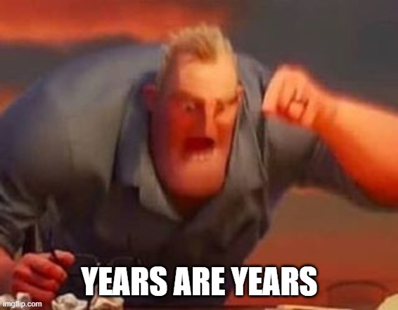 YEARS ARE YEARS | image tagged in mr incredible mad | made w/ Imgflip meme maker