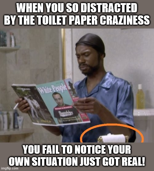 Uh-oh! |  WHEN YOU SO DISTRACTED BY THE TOILET PAPER CRAZINESS; YOU FAIL TO NOTICE YOUR OWN SITUATION JUST GOT REAL! | image tagged in memes,toilet paper,coronavirus,dave chappelle,white people | made w/ Imgflip meme maker