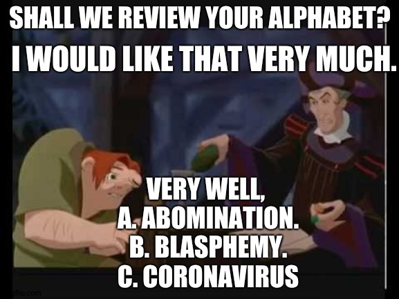 SHALL WE REVIEW YOUR ALPHABET? I WOULD LIKE THAT VERY MUCH. VERY WELL,  A. ABOMINATION. B. BLASPHEMY. C. CORONAVIRUS | image tagged in the hunchback of notre dame | made w/ Imgflip meme maker