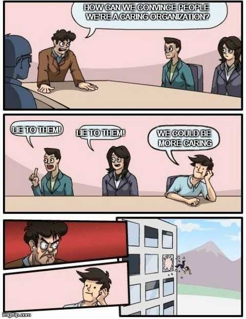 Boardroom Meeting Suggestion Meme | HOW CAN WE CONVINCE PEOPLE WE'RE A CARING ORGANIZATION? LIE TO THEM! LIE TO THEM! WE COULD BE MORE CARING | image tagged in memes,boardroom meeting suggestion | made w/ Imgflip meme maker