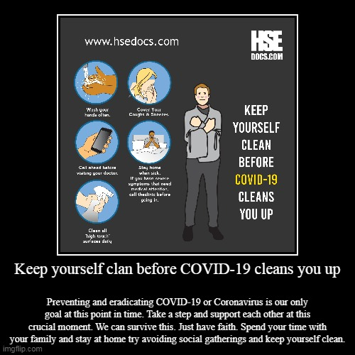 Keep yourself clan before COVID-19 cleans you up | Keep yourself clan before COVID-19 cleans you up | Preventing and eradicating COVID-19 or Coronavirus is our only goal at this point in time | image tagged in coronavirus,covid-19,preventing,sanitizers,handwashes | made w/ Imgflip demotivational maker