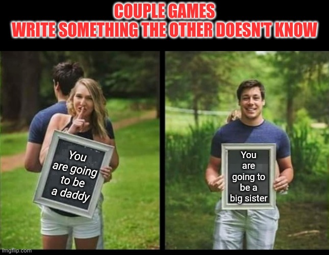 The baby's gonna have an aunty | COUPLE GAMES WRITE SOMETHING THE OTHER DOESN'T KNOW You are going to be a daddy You are going to be a big sister | image tagged in dank memes | made w/ Imgflip meme maker