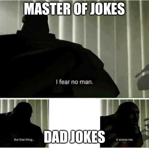 I fear no man | MASTER OF JOKES DAD JOKES | image tagged in i fear no man | made w/ Imgflip meme maker