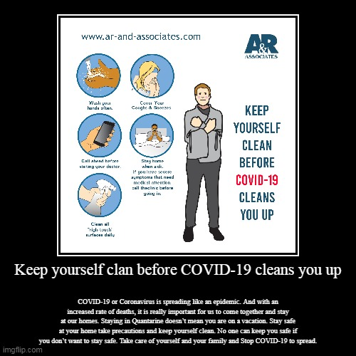 Keep yourself clan before COVID-19 cleans you up | Keep yourself clan before COVID-19 cleans you up | COVID-19 or Coronavirus is spreading like an epidemic. And with an increased rate of deat | image tagged in covid-19,coronavirus,epidemic | made w/ Imgflip demotivational maker