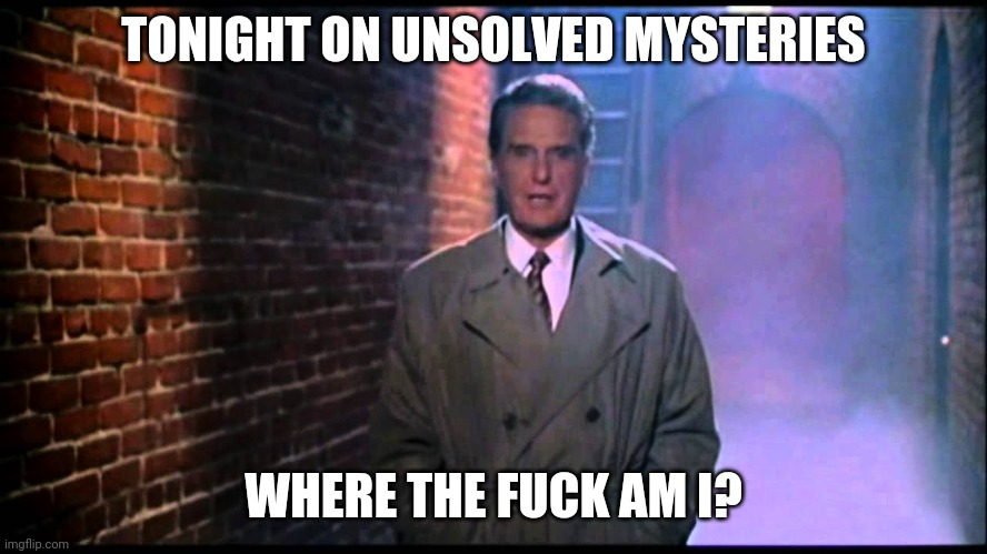 TONIGHT ON UNSOLVED MYSTERIES WHERE THE F**K AM I? | image tagged in unsolved mysteries | made w/ Imgflip meme maker