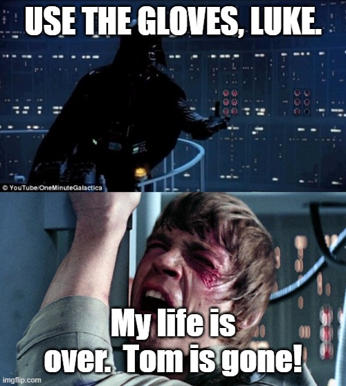 darth vader luke skywalker |  USE THE GLOVES, LUKE. My life is over.  Tom is gone! | image tagged in darth vader luke skywalker | made w/ Imgflip meme maker