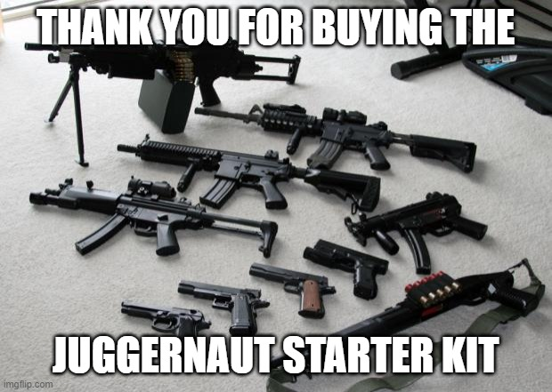 guns |  THANK YOU FOR BUYING THE; JUGGERNAUT STARTER KIT | image tagged in guns | made w/ Imgflip meme maker
