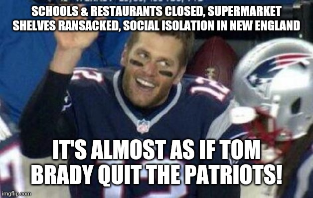Tom Brady |  SCHOOLS & RESTAURANTS CLOSED, SUPERMARKET SHELVES RANSACKED, SOCIAL ISOLATION IN NEW ENGLAND; IT'S ALMOST AS IF TOM BRADY QUIT THE PATRIOTS! | image tagged in tom brady | made w/ Imgflip meme maker