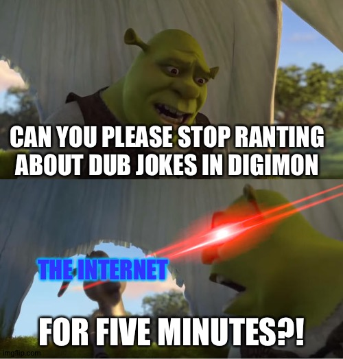 Shrek For Five Minutes | CAN YOU PLEASE STOP RANTING ABOUT DUB JOKES IN DIGIMON FOR FIVE MINUTES?! THE INTERNET | image tagged in shrek for five minutes | made w/ Imgflip meme maker