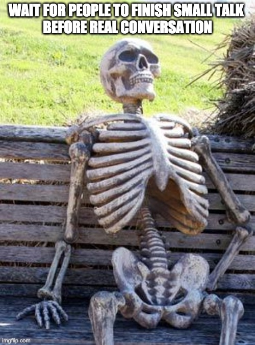 Waiting Skeleton Meme | WAIT FOR PEOPLE TO FINISH SMALL TALK  BEFORE REAL CONVERSATION | image tagged in memes,waiting skeleton | made w/ Imgflip meme maker