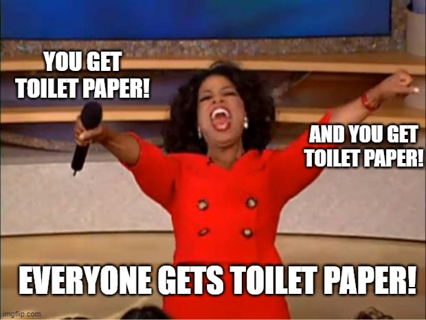 Oprah You Get A Meme | YOU GET TOILET PAPER! AND YOU GET TOILET PAPER! EVERYONE GETS TOILET PAPER! | image tagged in memes,oprah you get a | made w/ Imgflip meme maker
