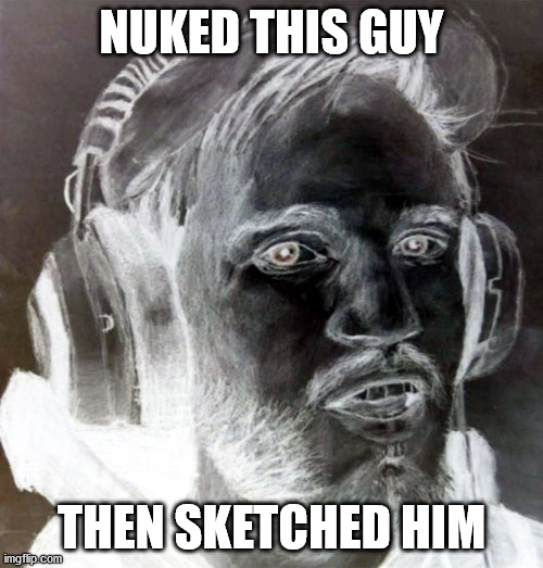 NUKED THIS GUY THEN SKETCHED HIM | image tagged in nuked it | made w/ Imgflip meme maker