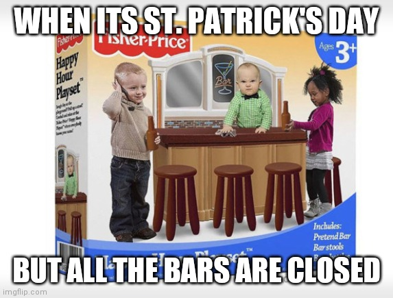 WHEN ITS ST. PATRICK'S DAY BUT ALL THE BARS ARE CLOSED | image tagged in toddler bar | made w/ Imgflip meme maker