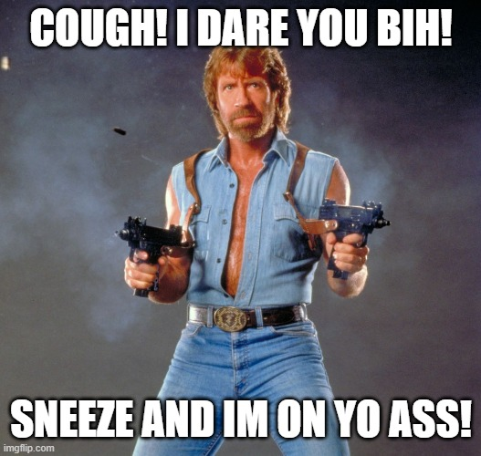 Chuck Norris Guns |  COUGH! I DARE YOU BIH! SNEEZE AND IM ON YO ASS! | image tagged in memes,chuck norris guns,chuck norris | made w/ Imgflip meme maker