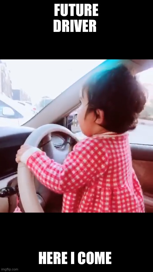Baby driver |  FUTURE DRIVER; HERE I COME | image tagged in driver,drive thru,baby driver | made w/ Imgflip meme maker