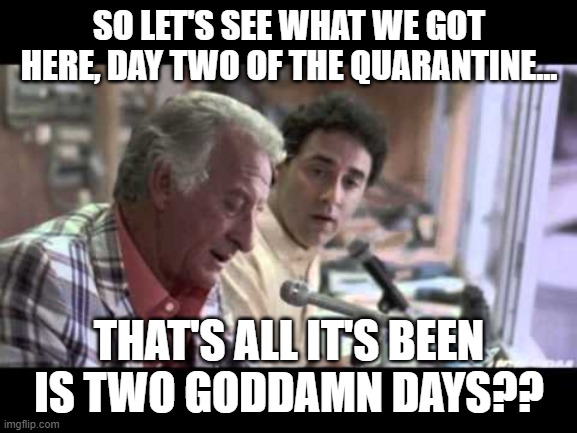 Eh, no one's listening anyway. | SO LET'S SEE WHAT WE GOT HERE, DAY TWO OF THE QUARANTINE... THAT'S ALL IT'S BEEN IS TWO GO***MN DAYS?? | image tagged in coronavirus,bob uecker,quarantine | made w/ Imgflip meme maker