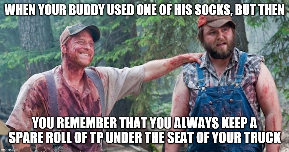WHEN YOUR BUDDY USED ONE OF HIS SOCKS, BUT THEN YOU REMEMBER THAT YOU ALWAYS KEEP A SPARE ROLL OF TP UNDER THE SEAT OF YOUR TRUCK | image tagged in camping,fishing,survival,hunting | made w/ Imgflip meme maker