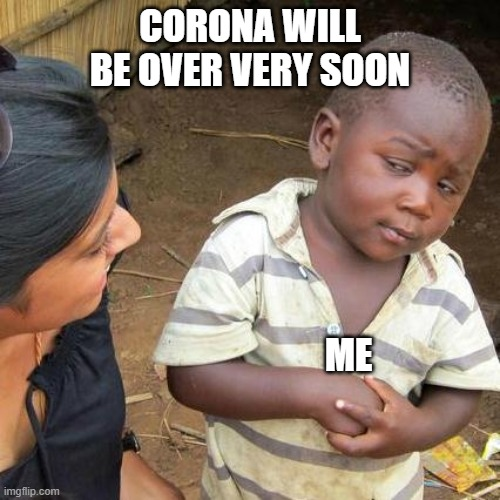 Third World Skeptical Kid Meme | CORONA WILL BE OVER VERY SOON ME | image tagged in memes,third world skeptical kid | made w/ Imgflip meme maker