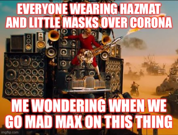 mad max  | EVERYONE WEARING HAZMAT AND LITTLE MASKS OVER CORONA ME WONDERING WHEN WE GO MAD MAX ON THIS THING | image tagged in mad max | made w/ Imgflip meme maker
