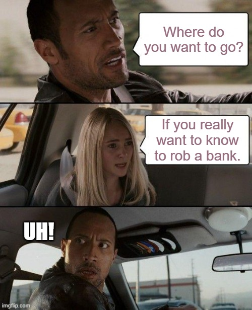 The Rock Driving Meme | Where do you want to go? If you really want to know to rob a bank. UH! | image tagged in memes,the rock driving | made w/ Imgflip meme maker