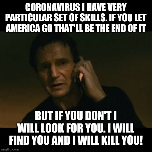 Coronavirus taken | CORONAVIRUS I HAVE VERY PARTICULAR SET OF SKILLS. IF YOU LET AMERICA GO THAT'LL BE THE END OF IT BUT IF YOU DON'T I WILL LOOK FOR YOU. I WIL | image tagged in memes,liam neeson taken,funny,coronavirus | made w/ Imgflip meme maker