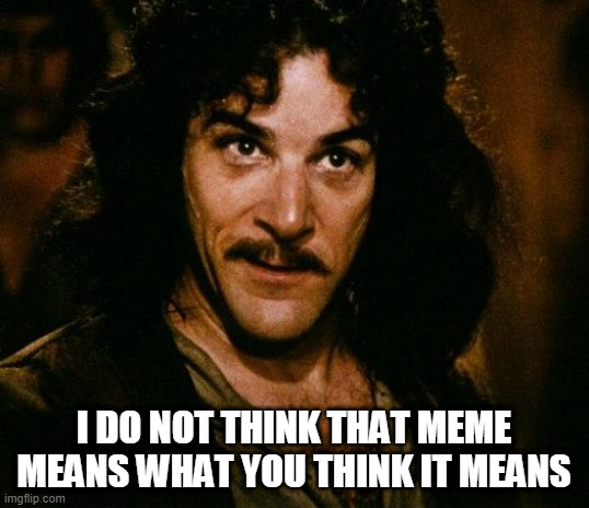 When My Friends Misunderstand the Memes |  I DO NOT THINK THAT MEME MEANS WHAT YOU THINK IT MEANS | image tagged in memes,inigo montoya,famous quotes,princess bride | made w/ Imgflip meme maker