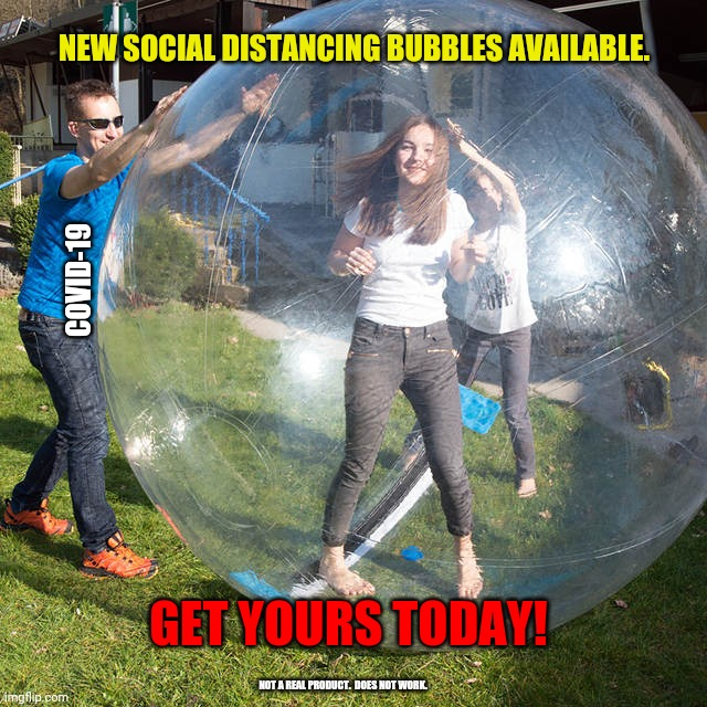 New social distance ball | NEW SOCIAL DISTANCING BUBBLES AVAILABLE. GET YOURS TODAY! COVID-19 NOT A REAL PRODUCT.  DOES NOT WORK. | image tagged in hamster ball,covid-19,covid19,coronavirus,corona,bubble | made w/ Imgflip meme maker
