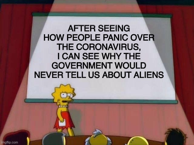 It all makes sense now | AFTER SEEING HOW PEOPLE PANIC OVER THE CORONAVIRUS, I CAN SEE WHY THE GOVERNMENT WOULD NEVER TELL US ABOUT ALIENS | image tagged in lisa simpson's presentation,coronavirus,aliens | made w/ Imgflip meme maker