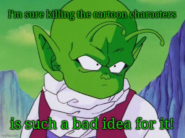Quoter Dende (DBZ) | I'm sure killing the cartoon characters is such a bad idea for it! | image tagged in quoter dende dbz | made w/ Imgflip meme maker