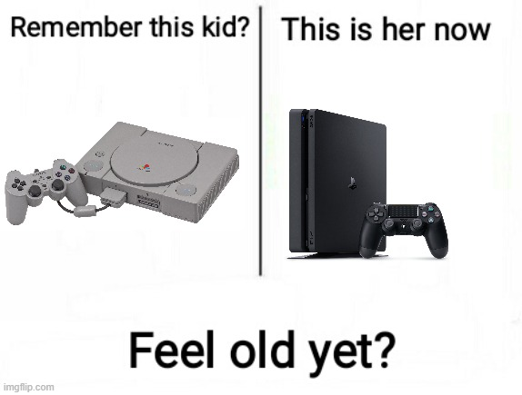Feel old yet | image tagged in feel old yet | made w/ Imgflip meme maker