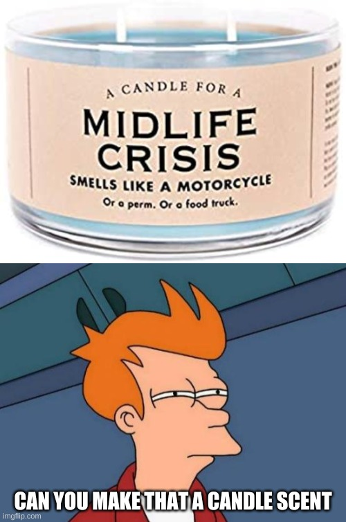 Midlife Crisis Candle | CAN YOU MAKE THAT A CANDLE SCENT | image tagged in memes,futurama fry,midlife crisis,funny memes | made w/ Imgflip meme maker